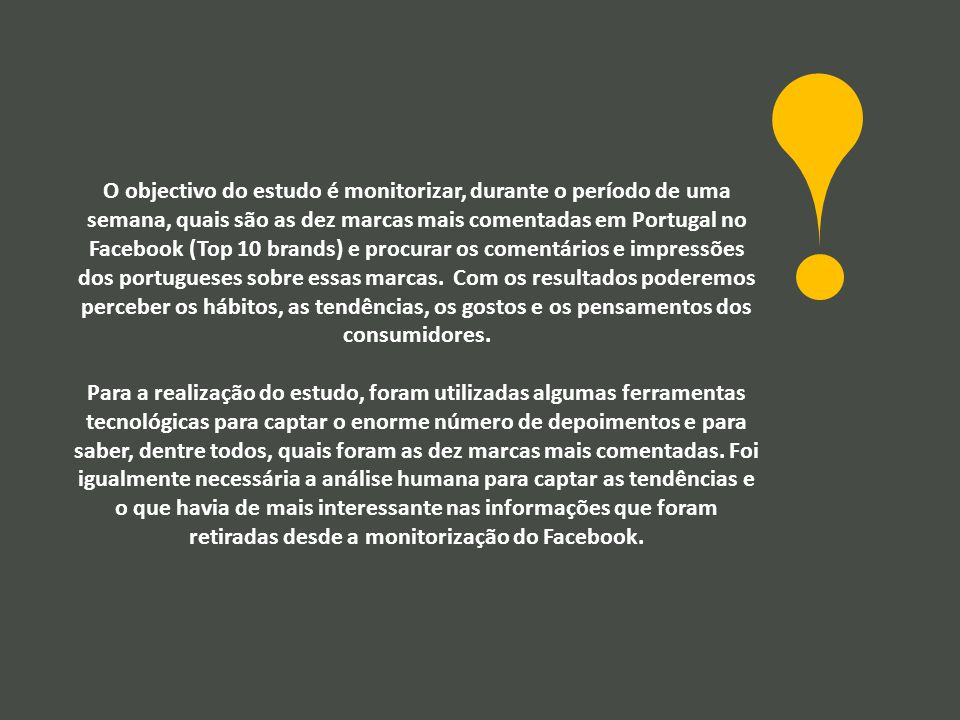 O objectivo do estudo é monitorizar, durante o período de uma semana, quais são as dez marcas mais comentadas em Portugal no Facebook (Top 10 brands) e procurar os comentários e impressões dos portugueses sobre essas marcas.