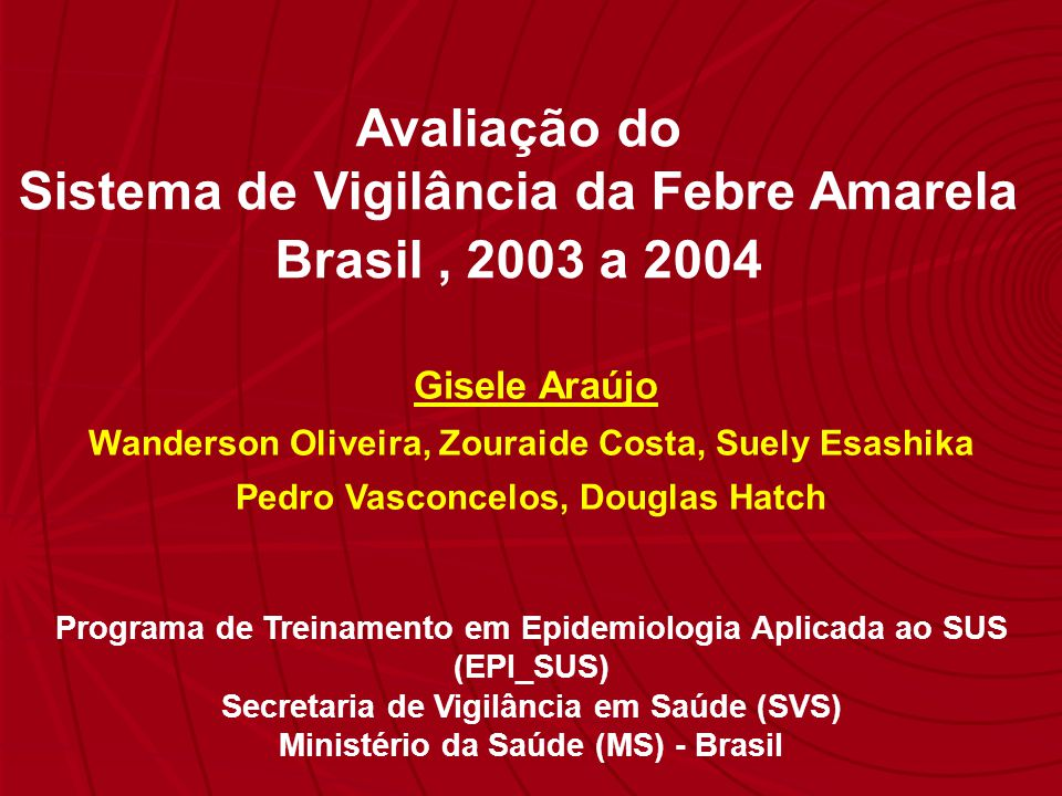 Avaliação do Sistema de Vigilância da Febre Amarela Brasil, 2003 a 2004 Gisele Araújo Wanderson Oliveira, Zouraide Costa, Suely Esashika Pedro Vasconc