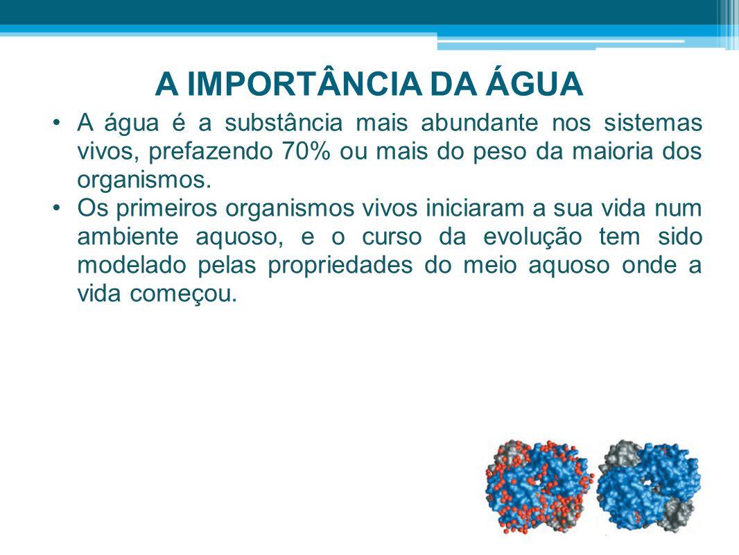 A IMPORTÂNCIA DA ÁGUA •A água é a substância mais abundante nos sistemas vivos, prefazendo 70% ou mais do peso da maioria dos organismos. •Os primeiro