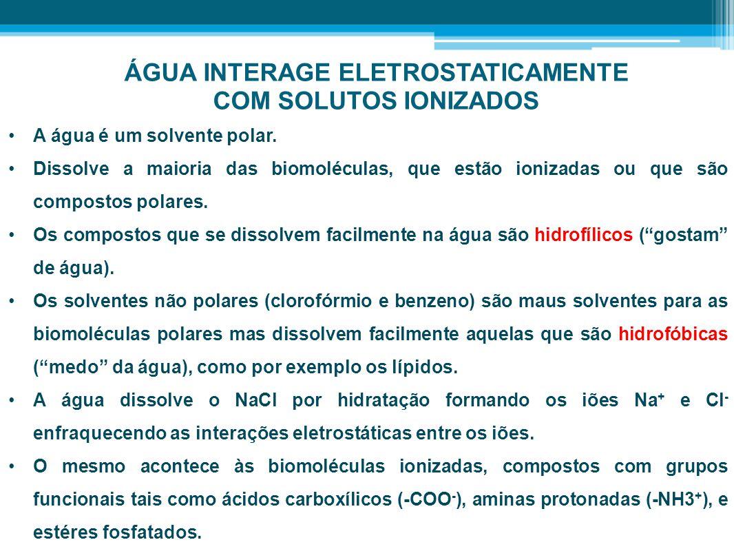 ÁGUA INTERAGE ELETROSTATICAMENTE COM SOLUTOS IONIZADOS •A água é um solvente polar. •Dissolve a maioria das biomoléculas, que estão ionizadas ou que s