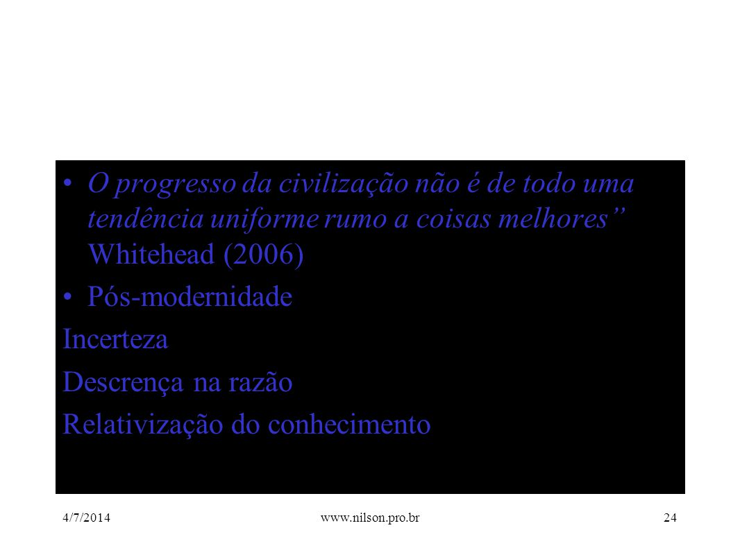 """•O progresso da civilização não é de todo uma tendência uniforme rumo a coisas melhores"""" Whitehead (2006) •Pós-modernidade Incerteza Descrença na razã"""