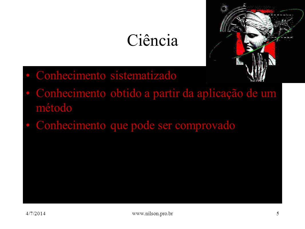 Ciência •Conhecimento sistematizado •Conhecimento obtido a partir da aplicação de um método •Conhecimento que pode ser comprovado 4/7/20145www.nilson.