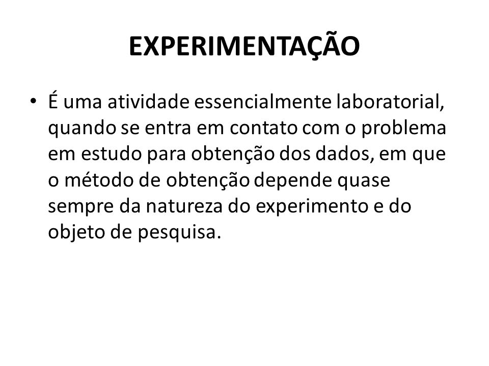 EXPERIMENTAÇÃO • É uma atividade essencialmente laboratorial, quando se entra em contato com o problema em estudo para obtenção dos dados, em que o mé