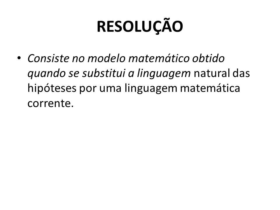 RESOLUÇÃO • Consiste no modelo matemático obtido quando se substitui a linguagem natural das hipóteses por uma linguagem matemática corrente.
