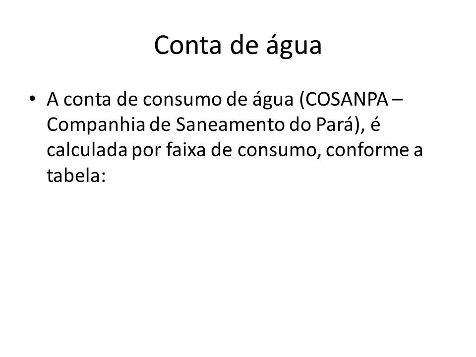 Conta de água • A conta de consumo de água (COSANPA – Companhia de Saneamento do Pará), é calculada por faixa de consumo, conforme a tabela: