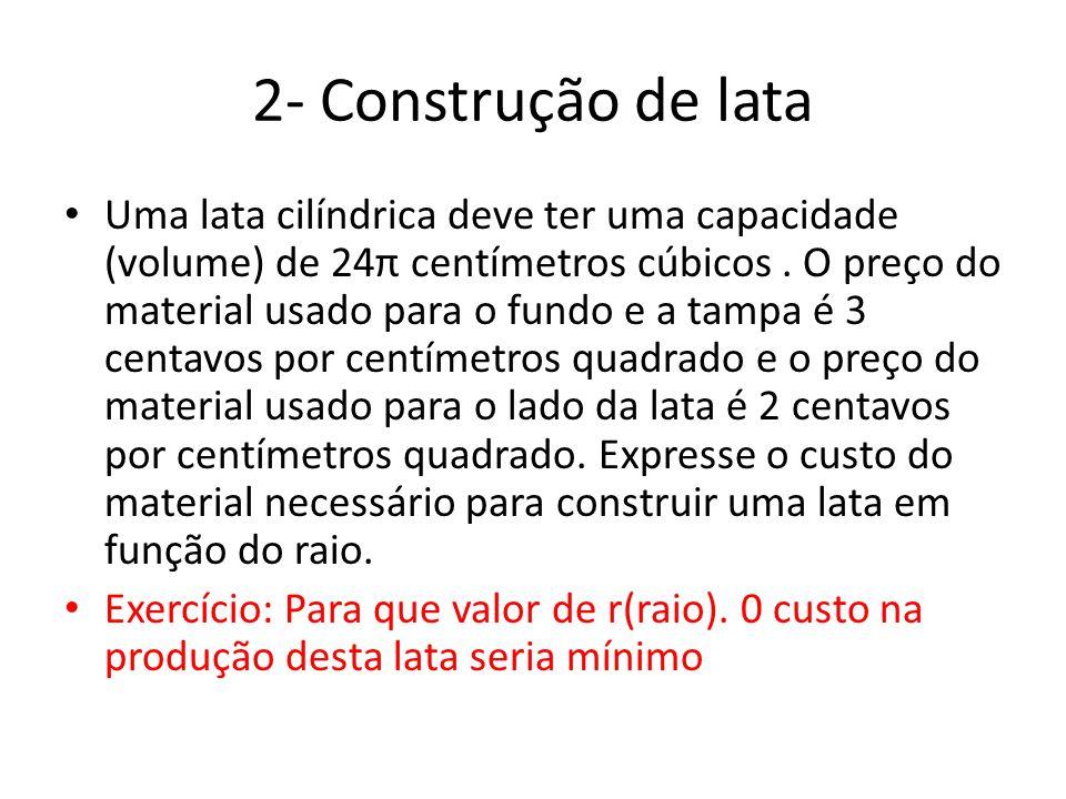2- Construção de lata • Uma lata cilíndrica deve ter uma capacidade (volume) de 24π centímetros cúbicos. O preço do material usado para o fundo e a ta