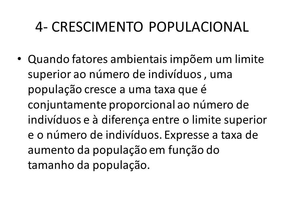 4- CRESCIMENTO POPULACIONAL • Quando fatores ambientais impõem um limite superior ao número de indivíduos, uma população cresce a uma taxa que é conju