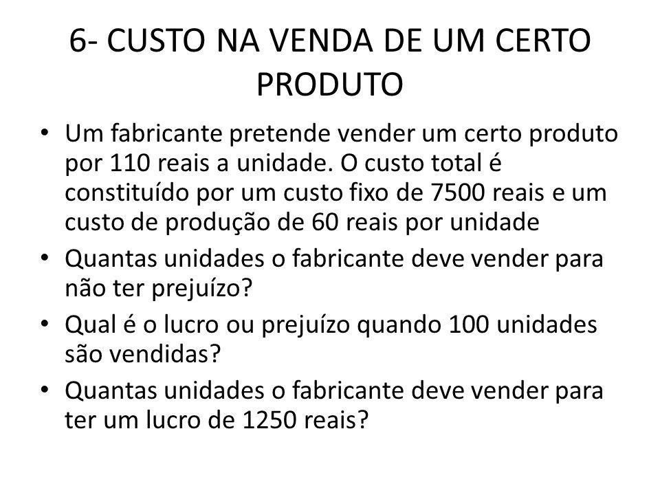 6- CUSTO NA VENDA DE UM CERTO PRODUTO • Um fabricante pretende vender um certo produto por 110 reais a unidade. O custo total é constituído por um cus