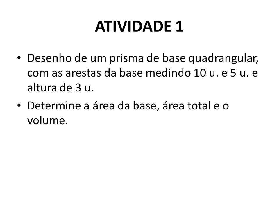 ATIVIDADE 1 • Desenho de um prisma de base quadrangular, com as arestas da base medindo 10 u. e 5 u. e altura de 3 u. • Determine a área da base, área