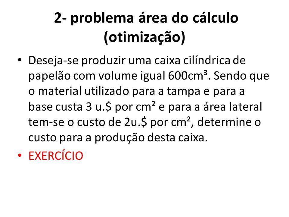2- problema área do cálculo (otimização) • Deseja-se produzir uma caixa cilíndrica de papelão com volume igual 600cm³. Sendo que o material utilizado