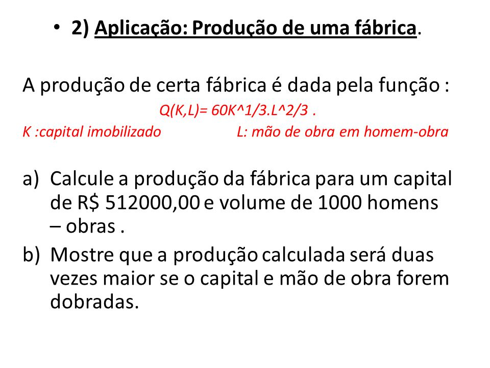 • 2) Aplicação: Produção de uma fábrica. A produção de certa fábrica é dada pela função : Q(K,L)= 60K^1/3.L^2/3. K :capital imobilizado L: mão de obra