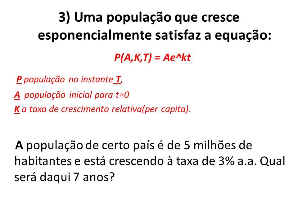 3) Uma população que cresce esponencialmente satisfaz a equação: P(A,K,T) = Ae^kt P população no instante T, A população inicial para t=0 K a taxa de