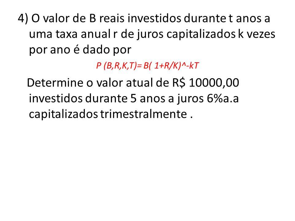4) O valor de B reais investidos durante t anos a uma taxa anual r de juros capitalizados k vezes por ano é dado por P (B,R,K,T)= B( 1+R/K)^-kT Determ