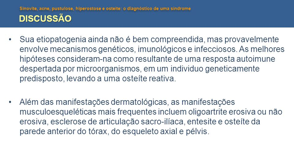 Sinovite, acne, pustulose, hiperostose e osteíte: o diagnóstico de uma síndrome DISCUSSÃO •Sua etiopatogenia ainda não é bem compreendida, mas provave