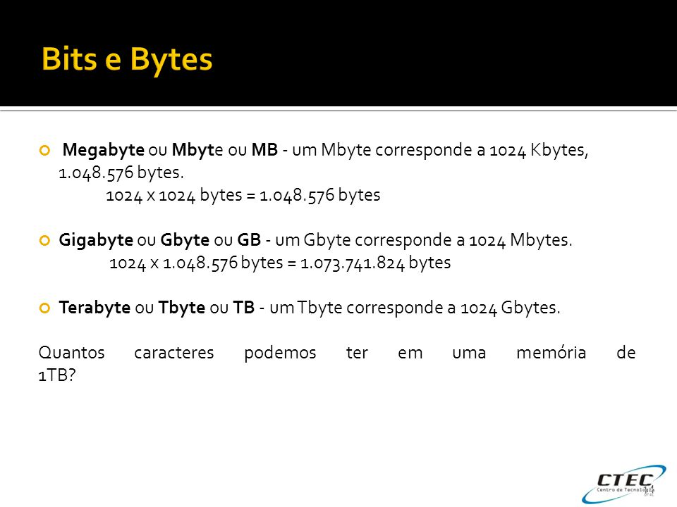 Megabyte ou Mbyte ou MB - um Mbyte corresponde a 1024 Kbytes, 1.048.576 bytes. 1024 x 1024 bytes = 1.048.576 bytes Gigabyte ou Gbyte ou GB - um Gbyte