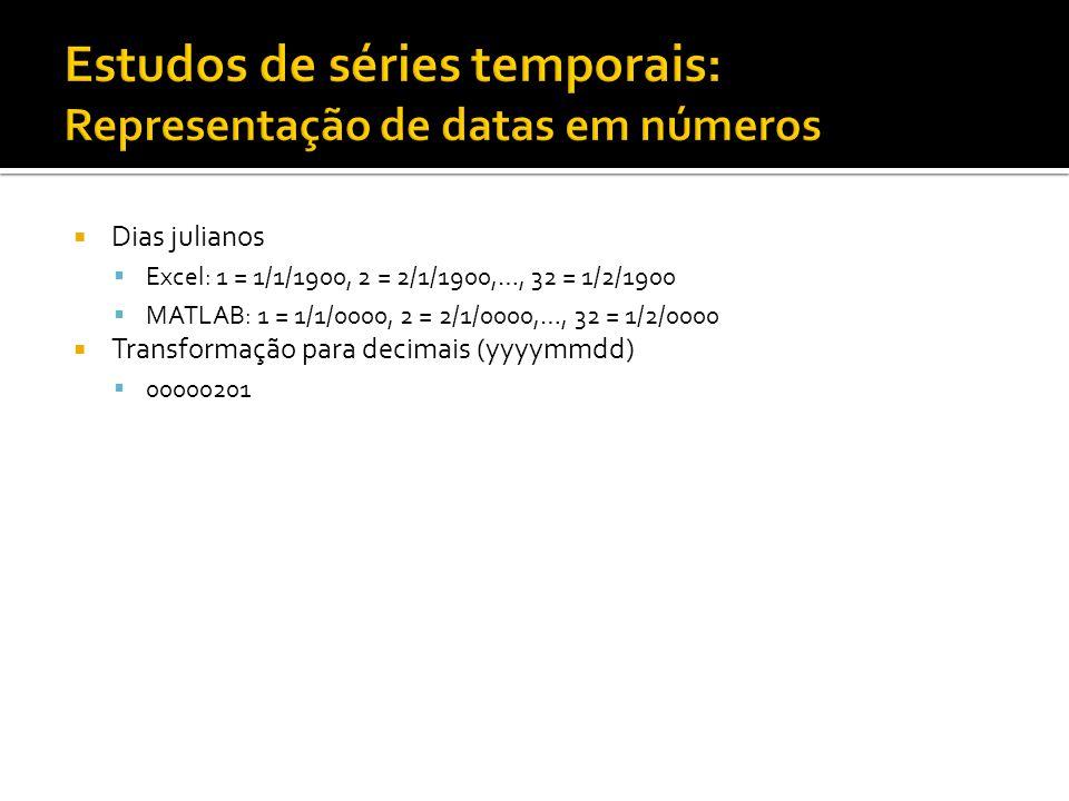  Dias julianos  Excel: 1 = 1/1/1900, 2 = 2/1/1900,…, 32 = 1/2/1900  MATLAB: 1 = 1/1/0000, 2 = 2/1/0000,…, 32 = 1/2/0000  Transformação para decima