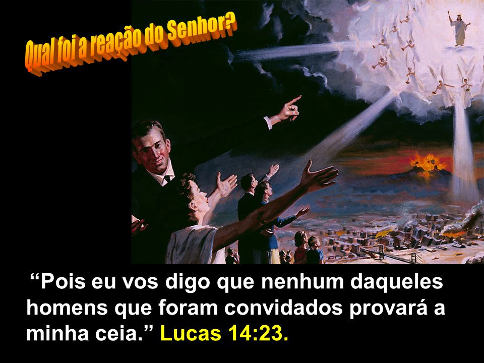 Pois eu vos digo que nenhum daqueles homens que foram convidados provará a minha ceia. Lucas 14:23.