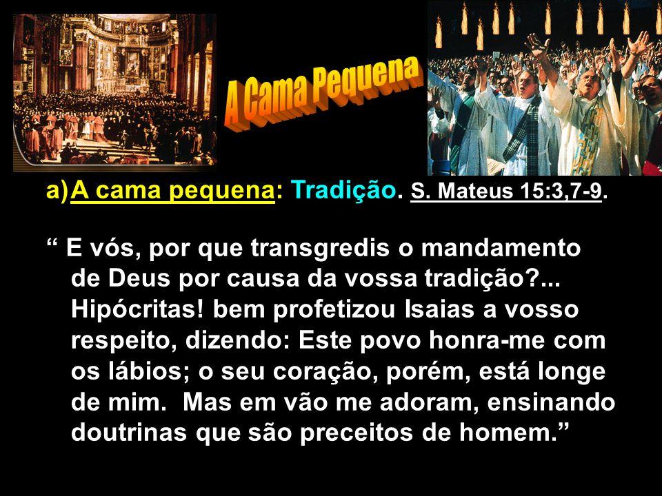 """a)A cama pequena: Tradição. S. Mateus 15:3,7-9. """" E vós, por que transgredis o mandamento de Deus por causa da vossa tradição?... Hipócritas! bem prof"""