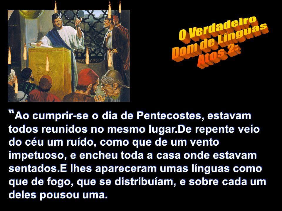 Ao cumprir-se o dia de Pentecostes, estavam todos reunidos no mesmo lugar.De repente veio do céu um ruído, como que de um vento impetuoso, e encheu toda a casa onde estavam sentados.E lhes apareceram umas línguas como que de fogo, que se distribuíam, e sobre cada um deles pousou uma.