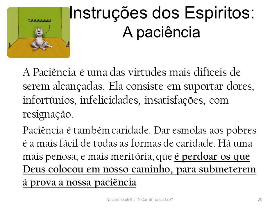 Instruções dos Espiritos: A paciência A Paciência é uma das virtudes mais difíceis de serem alcançadas. Ela consiste em suportar dores, infortúnios, i
