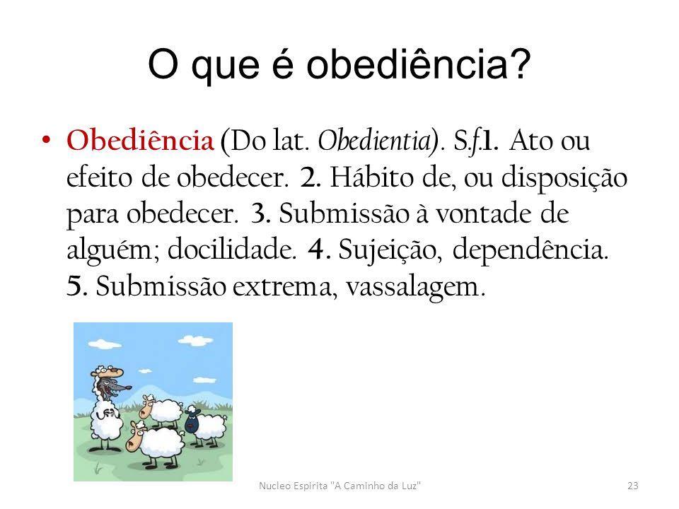 O que é obediência? • Obediência (Do lat. Obedientia). S.f. 1. Ato ou efeito de obedecer. 2. Hábito de, ou disposição para obedecer. 3. Submissão à vo
