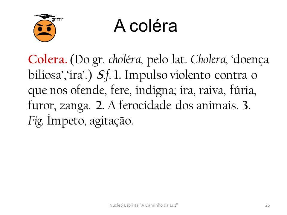 A coléra Colera. (Do gr. chol é ra, pelo lat. Cholera, ' doença biliosa','ira'.) S. f. 1. Impulso violento contra o que nos ofende, fere, indigna; ira