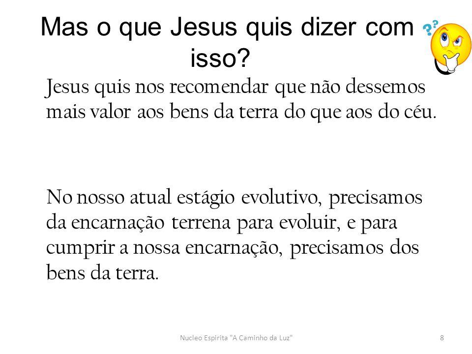 Jesus quis nos recomendar que não dessemos mais valor aos bens da terra do que aos do céu. No nosso atual estágio evolutivo, precisamos da encarnação