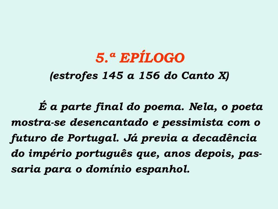5.ª EPÍLOGO (estrofes 145 a 156 do Canto X) É a parte final do poema. Nela, o poeta mostra-se desencantado e pessimista com o futuro de Portugal. Já p