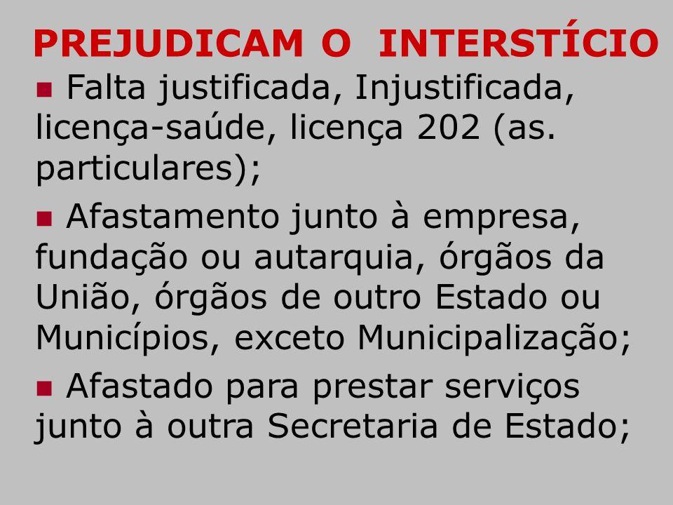 PREJUDICAM O INTERSTÍCIO  Falta justificada, Injustificada, licença-saúde, licença 202 (as. particulares);  Afastamento junto à empresa, fundação ou
