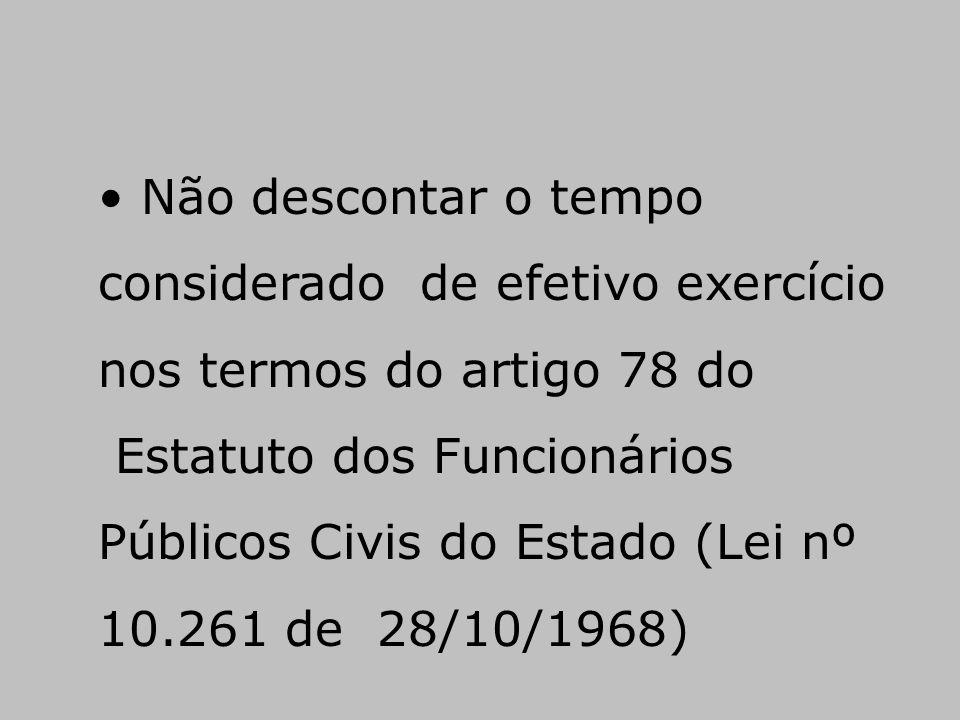 • Não descontar o tempo considerado de efetivo exercício nos termos do artigo 78 do Estatuto dos Funcionários Públicos Civis do Estado (Lei nº 10.261