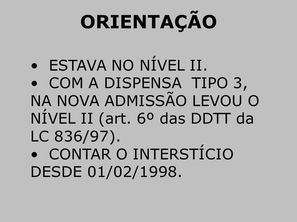 ORIENTAÇÃO • ESTAVA NO NÍVEL II. • COM A DISPENSA TIPO 3, NA NOVA ADMISSÃO LEVOU O NÍVEL II (art. 6º das DDTT da LC 836/97). • CONTAR O INTERSTÍCIO DE