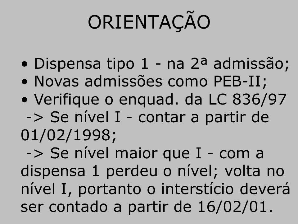 ORIENTAÇÃO • Dispensa tipo 1 - na 2ª admissão; • Novas admissões como PEB-II; • Verifique o enquad. da LC 836/97 -> Se nível I - contar a partir de 01