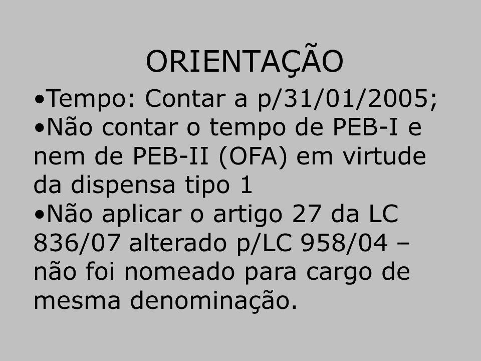 ORIENTAÇÃO •Tempo: Contar a p/31/01/2005; •Não contar o tempo de PEB-I e nem de PEB-II (OFA) em virtude da dispensa tipo 1 •Não aplicar o artigo 27 da