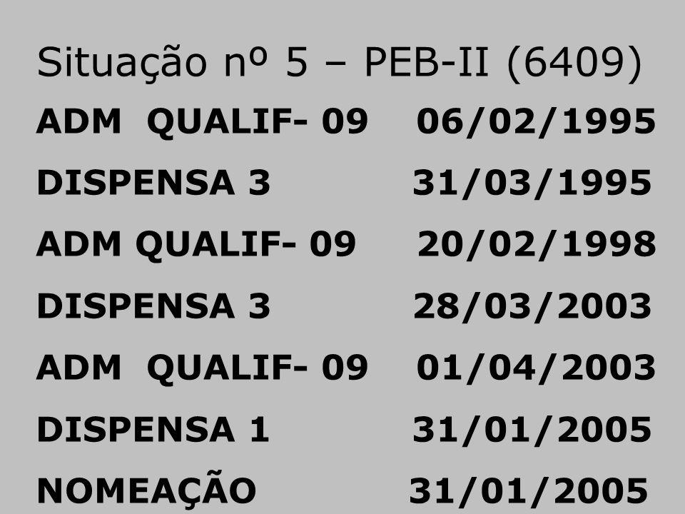 Situação nº 5 – PEB-II (6409) ADM QUALIF- 09 06/02/1995 DISPENSA 3 31/03/1995 ADM QUALIF- 09 20/02/1998 DISPENSA 3 28/03/2003 ADM QUALIF- 09 01/04/200