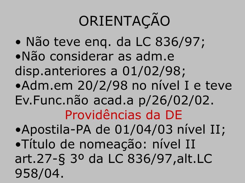 ORIENTAÇÃO • Não teve enq. da LC 836/97; •Não considerar as adm.e disp.anteriores a 01/02/98; •Adm.em 20/2/98 no nível I e teve Ev.Func.não acad.a p/2