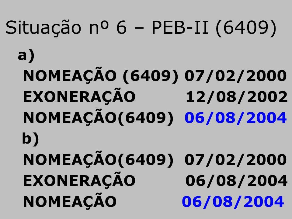 Situação nº 6 – PEB-II (6409) a) NOMEAÇÃO (6409) 07/02/2000 EXONERAÇÃO 12/08/2002 NOMEAÇÃO(6409) 06/08/2004 b) NOMEAÇÃO(6409) 07/02/2000 EXONERAÇÃO 06