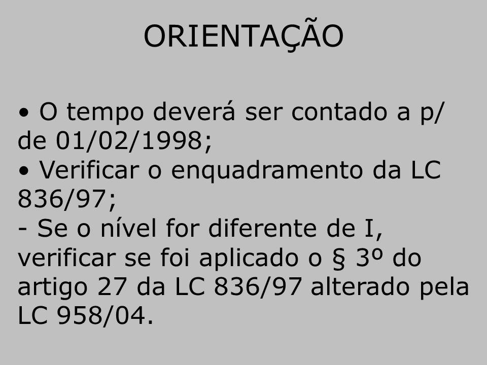 ORIENTAÇÃO • O tempo deverá ser contado a p/ de 01/02/1998; • Verificar o enquadramento da LC 836/97; - Se o nível for diferente de I, verificar se fo