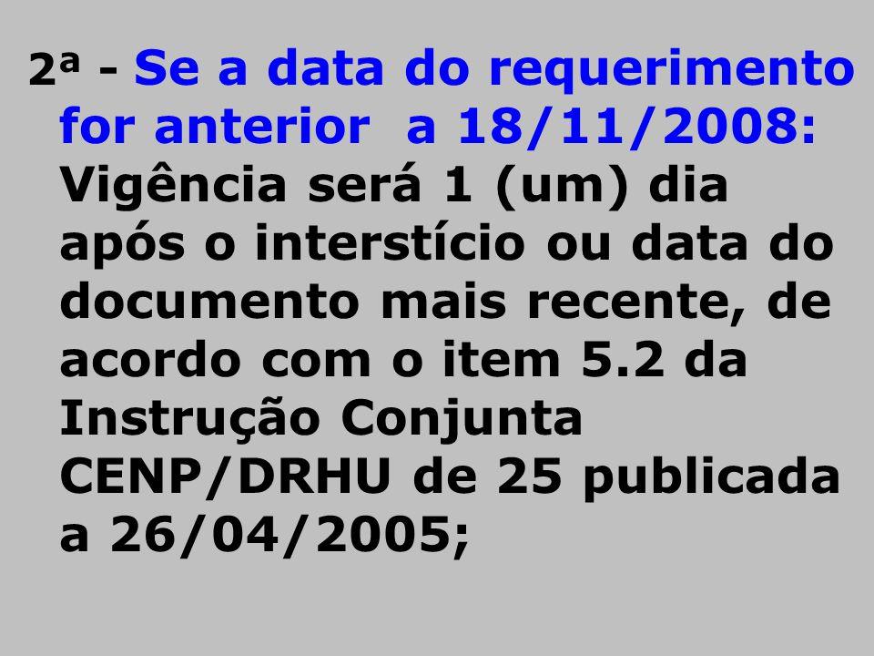 2ª - Se a data do requerimento for anterior a 18/11/2008: Vigência será 1 (um) dia após o interstício ou data do documento mais recente, de acordo com