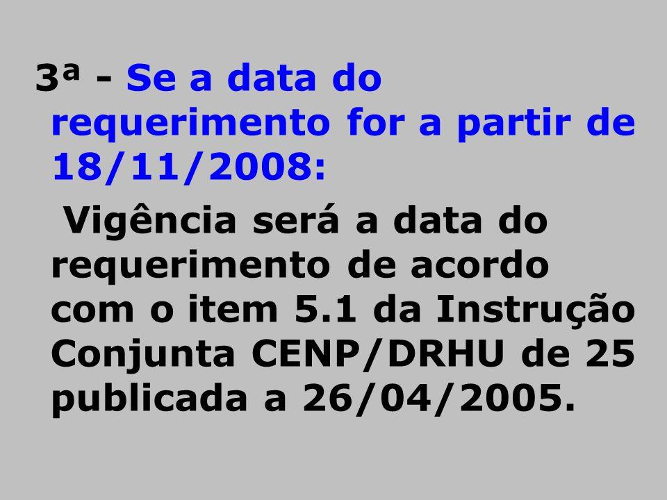 3ª - Se a data do requerimento for a partir de 18/11/2008: Vigência será a data do requerimento de acordo com o item 5.1 da Instrução Conjunta CENP/DR