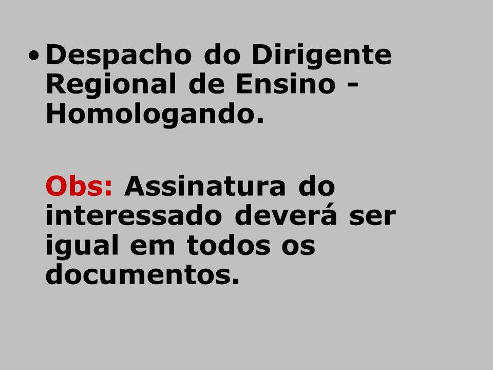 •Despacho do Dirigente Regional de Ensino - Homologando. Obs: Assinatura do interessado deverá ser igual em todos os documentos.