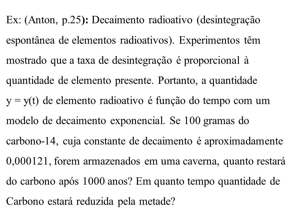 Ex: (Anton, p.25): Decaimento radioativo (desintegração espontânea de elementos radioativos). Experimentos têm mostrado que a taxa de desintegração é