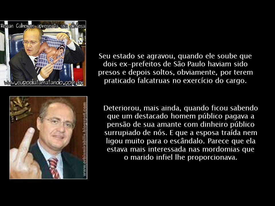 Seu estado se agravou, quando ele soube que dois ex-prefeitos de São Paulo haviam sido presos e depois soltos, obviamente, por terem praticado falcatruas no exercício do cargo.