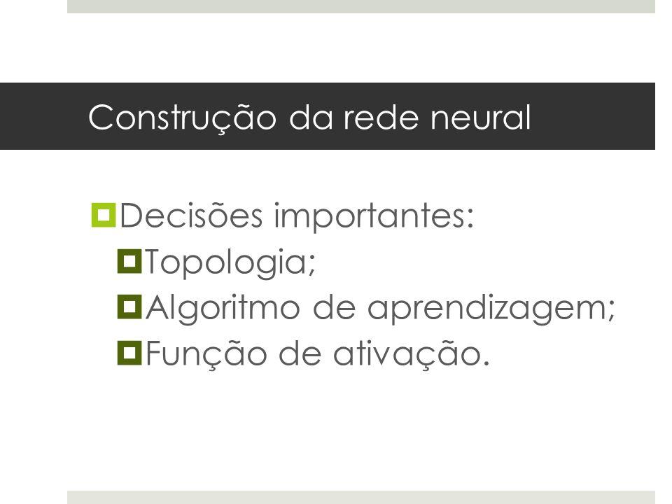 Construção da rede neural  Decisões importantes:  Topologia;  Algoritmo de aprendizagem;  Função de ativação.