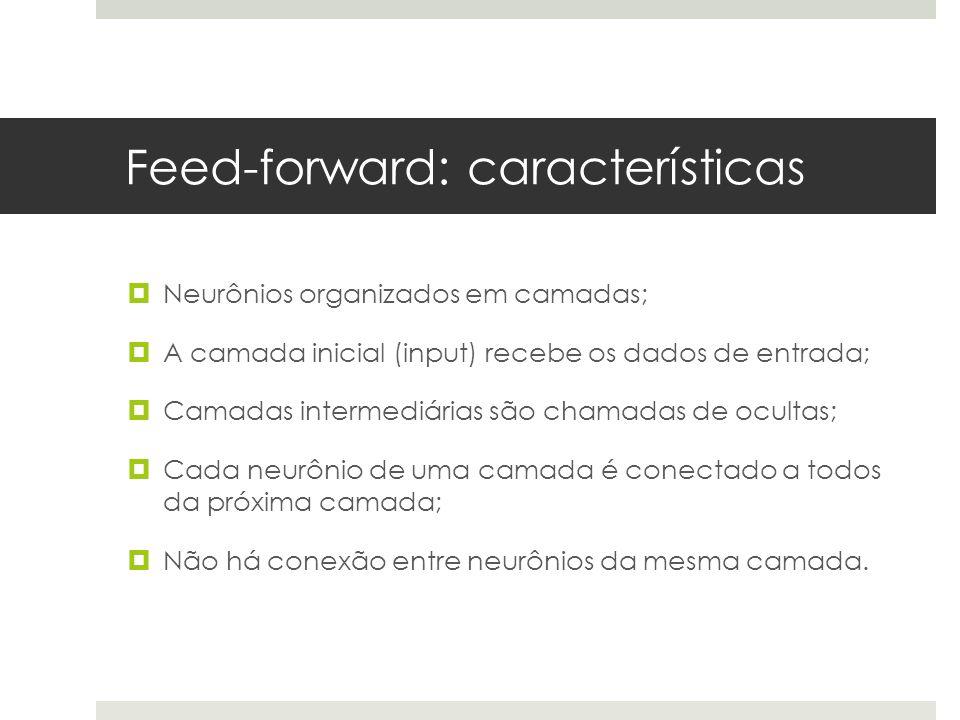 Feed-forward: características  Neurônios organizados em camadas;  A camada inicial (input) recebe os dados de entrada;  Camadas intermediárias são