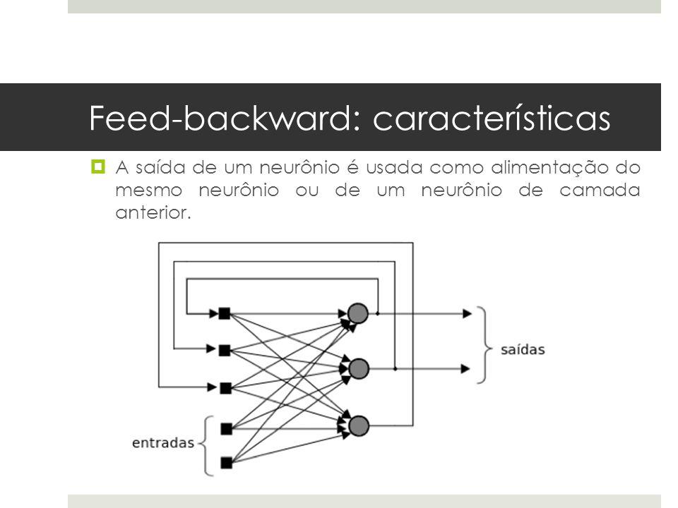 Feed-backward: características  A saída de um neurônio é usada como alimentação do mesmo neurônio ou de um neurônio de camada anterior.