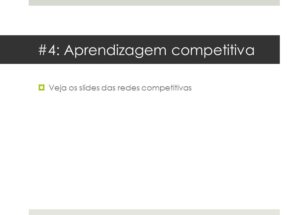 #4: Aprendizagem competitiva  Veja os slides das redes competitivas