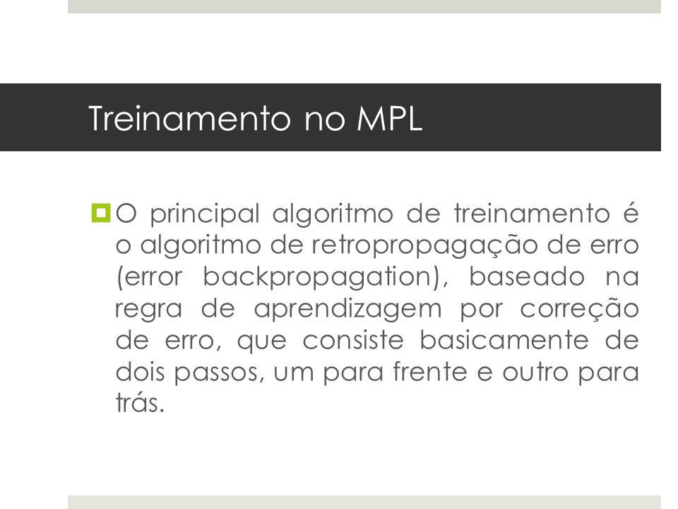 Treinamento no MPL  O principal algoritmo de treinamento é o algoritmo de retropropagação de erro (error backpropagation), baseado na regra de aprend