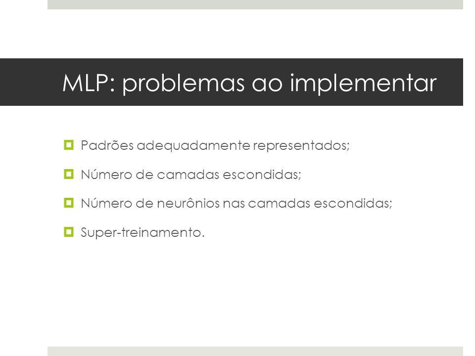 MLP: problemas ao implementar  Padrões adequadamente representados;  Número de camadas escondidas;  Número de neurônios nas camadas escondidas;  S