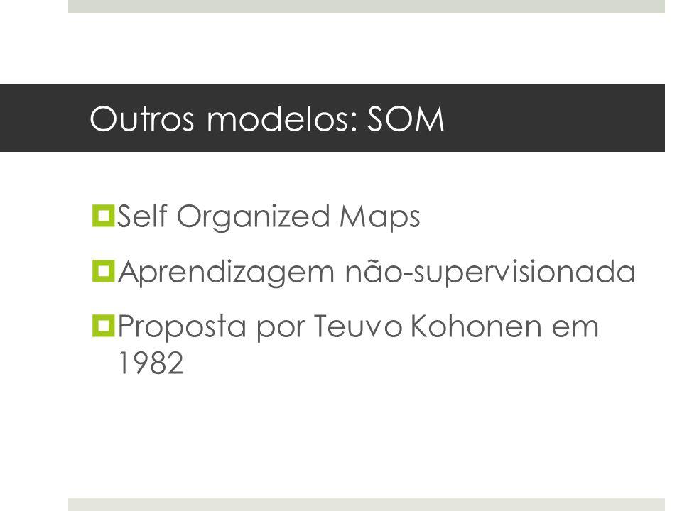 Outros modelos: SOM  Self Organized Maps  Aprendizagem não-supervisionada  Proposta por Teuvo Kohonen em 1982