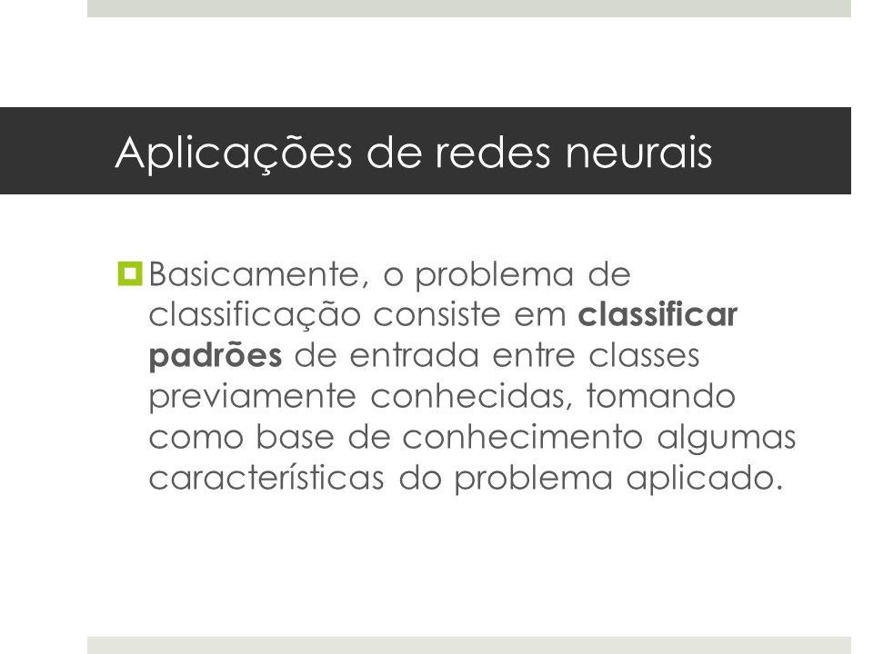 Aplicações de redes neurais  Basicamente, o problema de classificação consiste em classificar padrões de entrada entre classes previamente conhecidas